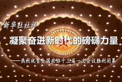 新华社社评:凝聚奋进新时代的磅礴力量——热烈祝贺全国政协十三届一次会议胜利闭幕